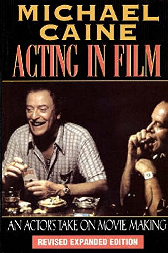 Caine, M: Acting in Film: An Actor's Take on Movie Making (The Applause Acting Series)