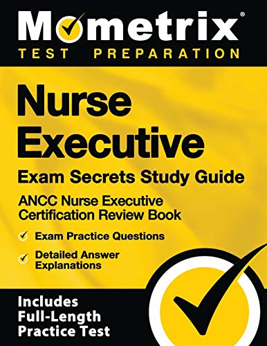 Nurse Executive Exam Secrets Study Guide: ANCC Nurse Executive Certification Review Book, Exam Practice Questions, Detailed Answer Explanations: [Includes Full-Length Practice Test]