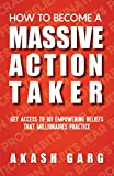 How To Become A Massive Action Taker: Get Access To 101 Empowering Beliefs That Millionaires Practice (English Edition)