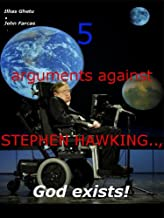 5 arguments against STEPHEN HAWKING .., God exists! (ARGUMENTS AGAINST STEPHEN HAWKING..,GOD DOES EXISTS!)