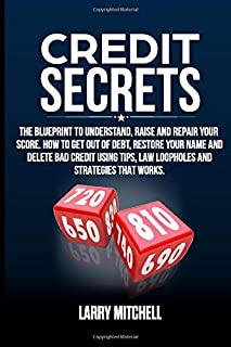 Credit Secrets: The Blueprint to Understand, Raise and Repair Your Score. How to Get Out of Debt, Restore Your Name and De...