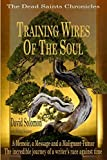 TRAINING WIRES OF THE SOUL The Dead Saints Chronicles: A Memoir, a Message, and a Malignant Tumor