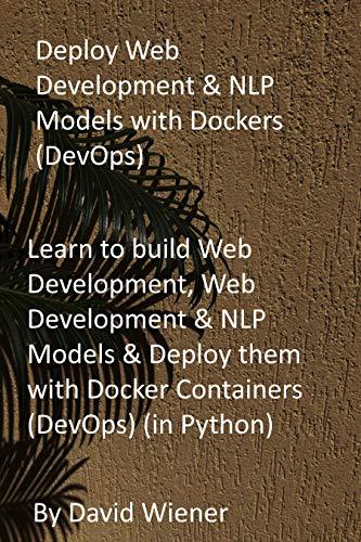 Deploy Web Development & NLP Models with Dockers (DevOps): Learn to build Web Development, Web Development & NLP Models & Deploy them with Docker Containers (DevOps) (in Python) (English Edition)