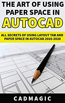 The Art Of Using Paper Space In AutoCAD: All Secrets Of Using Layout Tab and Paper Space In AutoCAD 2010-2020 by [CAD Magic]