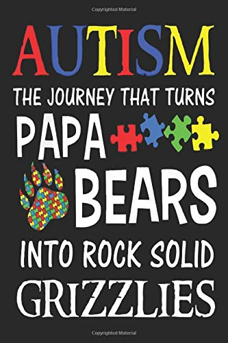 AUTISM THE JOURNEY THAT TURNS PAPA BEARS INTO ROCK SOLID GRIZZLIES: Lined Notebook Journal, A thoughtful Gift for Autism Fathers,Parents. Write ... this lovely time capsule keepsake forever