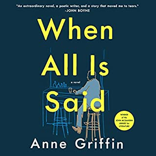 When All Is Said     A Novel              Written by:                                                                                                                                 Anne Griffin                               Narrated by:                                                                                                                                 Niall Buggy                      Length: 8 hrs and 5 mins     2 ratings     Overall 5.0
