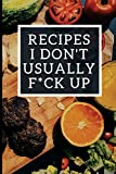 Recipes I Don't Usually F*ck Up: Blank Recipe Journal To Write In For Women, Funny Food Cookbook, Cooking Notebook For Wife, Mom, Sister, Daughter