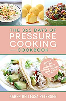 The 365 Days of Pressure Cooking Cookbook: 365 Fast, Easy and Approachable Electric Pressure Cooker Dinner Recipes by [Karen Bellessa  Petersen]