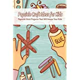 Popsicle Craft Ideas for Kids: Popsicle Stick Projects That Will Amaze Your Kids: Kids Crafts Book