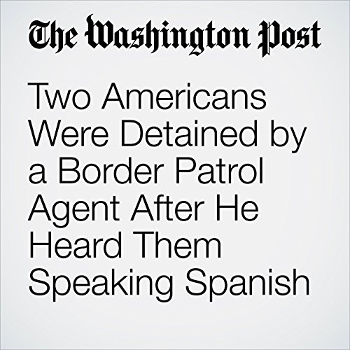Two Americans Were Detained by a Border Patrol Agent After He Heard Them Speaking Spanish copertina