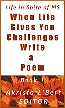 When Life Gives You Challenges Write a Poem Book 1: Poems by MSers for MSers and the People Who Love Them (The Life in Spite of MS Poetry Anthology Series) by [Jane Drebus, Kimberly Miller, Diana Neutze, Lynne, Nichole, H. Scott Crane, Kelly Autobee, Akrista L'Bert]