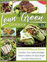 Lean and Green Cookbook 2021: 250 Easy to Cook Recipes for Beginners Transform Your Health and Radiate Vibrant Confidence for Quick Weight Loss and Success