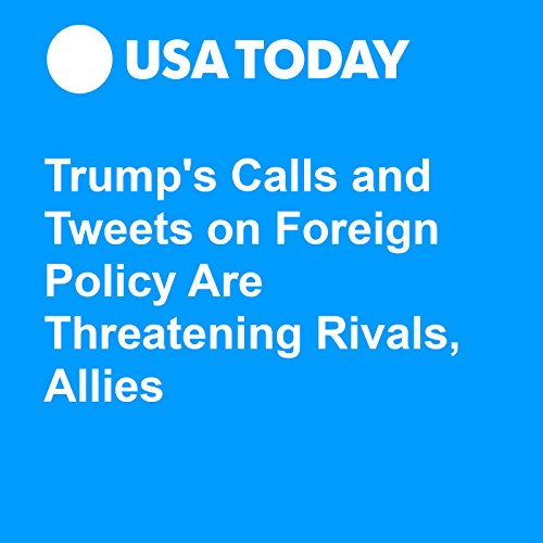 Trump's Calls and Tweets on Foreign Policy Are Threatening Rivals, Allies audiobook cover art
