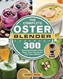 The Complete Oster Blender Cookbook: 300 Amazing Smoothie, Juice, Shake, Sauce Recipes for Your Oster Blender