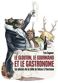Le glouton, le gourmand et le gastronome : Les plaisirs de la table de Balzac à Yourcenar par Yves Gagneux