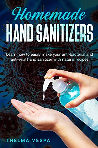 Homemade Hand Sanitizers: Learn how to easily make your antibacterial and antiviral hand sanitizer with natural recipes