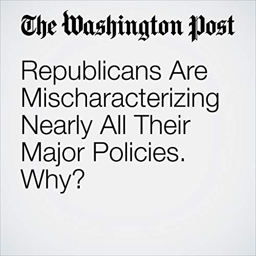 Republicans Are Mischaracterizing Nearly All Their Major Policies. Why? copertina