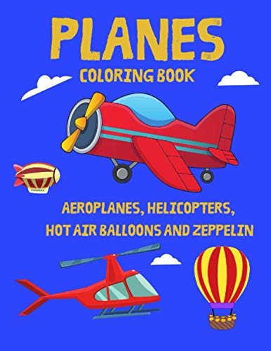 Planes Coloring Book - Aeroplanes, Helicopters, Hot Air Balloons and Zeppelin: The Perfect Fun with Colouring Everything That Flies - 37 Large and Simple Images for Your Kids!