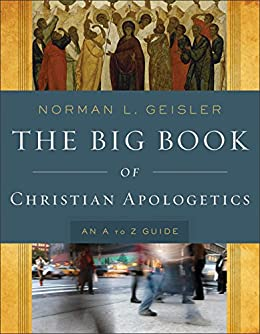 The Big Book of Christian Apologetics: An A to Z Guide (A to Z Guides) by [Norman L. Geisler]