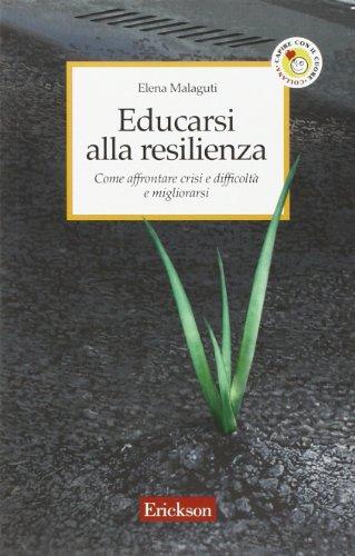 Educarsi alla resilienza. Come affrontare crisi e difficoltà e migliorarsi