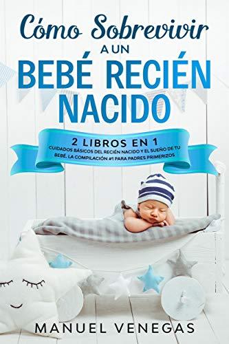 Cómo Sobrevivir a un Bebé Recién Nacido : 2 Libros en 1- Cuidados Básicos del Recién Nacido y El Sueño de tu Bebé. La Compilación #1 para Padres Primerizos.