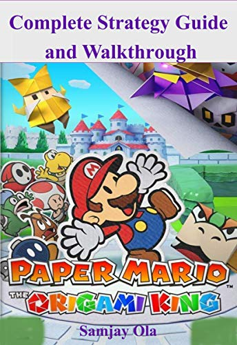 Complete Paper Mario Origami King Strategy Guide and Walkthrough: A Step by Step illustrated, Practical Guide Book and Walkthrough to Become a Pro Player ... Mario the Origami King (English Edition)