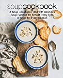 Soup Cookbook: A Soup Cookbook Filled with Delicious Soup Recipes for Almost Every