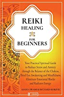 Reiki Healing for Beginners: Your Practical Spiritual Guide to Reduce Stress and Anxiety through the Balance of Chakras, Third Eye Awakening and Mindfulness. Eliminate Emotional Blocks and Radiate Energy (Holistic Health)