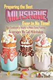 Preparing the Best Milkshakes Ever in No Time!: This Cookbook Is Helpful to Make Some Yummy Beverages We Call Milkshakes