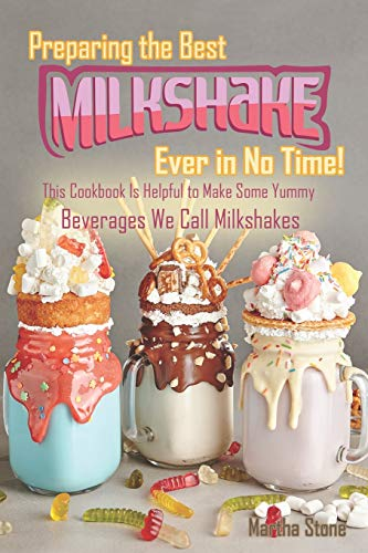 Preparing the Best Milkshakes Ever in No Time!: This Cookbook Is Helpful to Make Some Yummy Beverages We…
