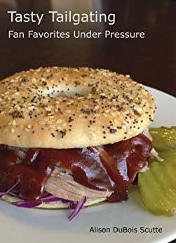 Tasty Tailgating: Fan Favorites Under Pressure by [Alison DuBois Scutte]