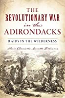 The Revolutionary War in the Adirondacks: Raids in the Wilderness