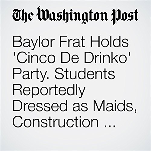 Baylor Frat Holds 'Cinco De Drinko' Party. Students Reportedly Dressed as Maids, Construction Workers copertina