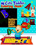 My Cute Toddler Coloring Book Ages 3-5: Fun and Challenging - Entertaining - Educational - Pre-schoolers - Toddlers - Kindergartners