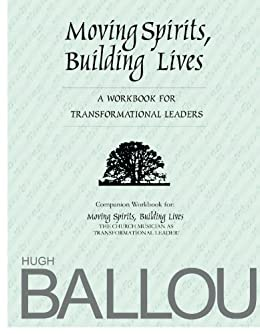 Moving Spirits, Building Lives: A Workbook for Transformational Leaders by [Hugh Ballou]