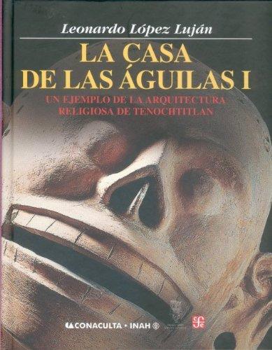 La Casa de Las Aguilas. Un Ejemplo de La Arquitectura Religiosa En Tenochtitlan. Tomo I (Antropologa)