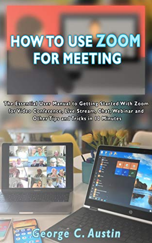 HOW TO USE ZOOM FOR MEETING: The Essential User Manual to Getting Started With Zoom for Video Conference, Live Stream, Chat, Webinar and Other Tips and Tricks in 10 Minutes (English Edition)