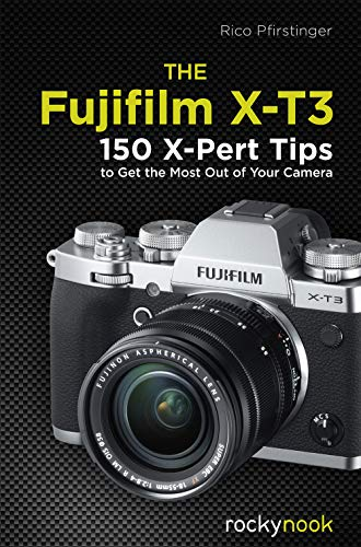 The Fujifilm X-T3: 150 X-Pert Tips to Get the Most Out of Your Camera