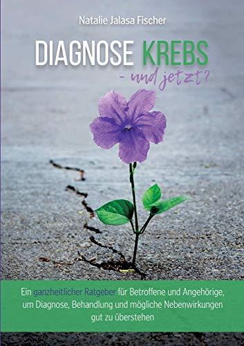Diagnose Krebs - und jetzt?: Ein ganzheitlicher Ratgeber für Betroffene und Angehörige, um Diagnose, Behandlung und mögliche Nebenwirkungen gut zu überstehen