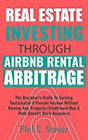 Real Estate Investing Through AirBNB Rental Arbitrage: The Beginner's Guide To Earning Sustainable A Passive Income Without Owning Any Property (Traditional Buy & Hold Doesn't Work Anymore)