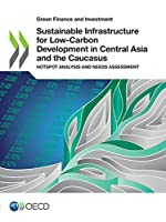 Green Finance and Investment Sustainable Infrastructure for Low-carbon Development in Central Asia and the Caucasus Hotspot Analysis and Needs Assessment