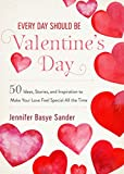 Every Day Should be Valentine's Day: 50 Inspiring Ideas and Heartwarming Stories to Make Your Love Feel Special All the Time (Every Day Is Special)