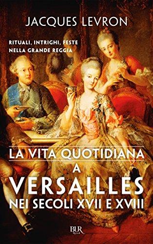 La vita quotidiana a Versailles nei secoli XVII e XVIII: Rituali, intrighi, feste nella grande reggia di [Jacques Levron]