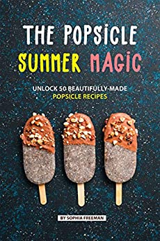 The Popsicle Summer Magic: Unlock 50 Beautifully-Made Popsicle Recipes by [Sophia Freeman]