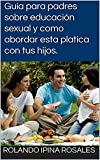 Guía para padres sobre educación sexual y como abordar esta platica con tus hijos. (Spanish Edition)
