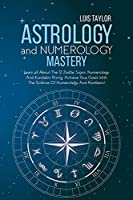Astrology And Numerology Mastery: Learn all About The 12 Zodiac Signs, Numerology, And Kundalini Rising. Achieve Your Goals With The Science Of Numerology And Numbers!: A Step-By-Step Guide To Everything From Zodiac Signs To Prediction, Made Easy And Entertaining