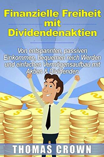 Finanzielle Freiheit mit Dividendenaktien - Von entspannten, passiven Einkommen, bequemen reich Werden und einfachen Vermögensaufbau mit Aktien & Dividenden