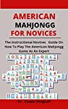 American Mahjongg For Novices: The Instructional Novices Guide On How To Play The American Mahjongg Game As An Expert (English Edition)
