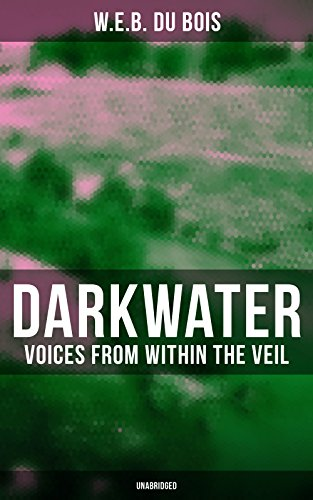 Darkwater: Voices from Within the Veil (Unabridged): Autobiography of W. E. B. Du Bois; Including Essays, Spiritual Writings and Poems