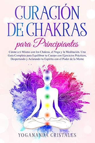 Curación de Chakras para Principiantes: Cúrate a ti Mismo con los Chakras, el Yoga y la Meditación. Una Guía Completa para Equilibrar tu Cuerpo con Ejercicios Prácticos Aclarando tu Espiritu